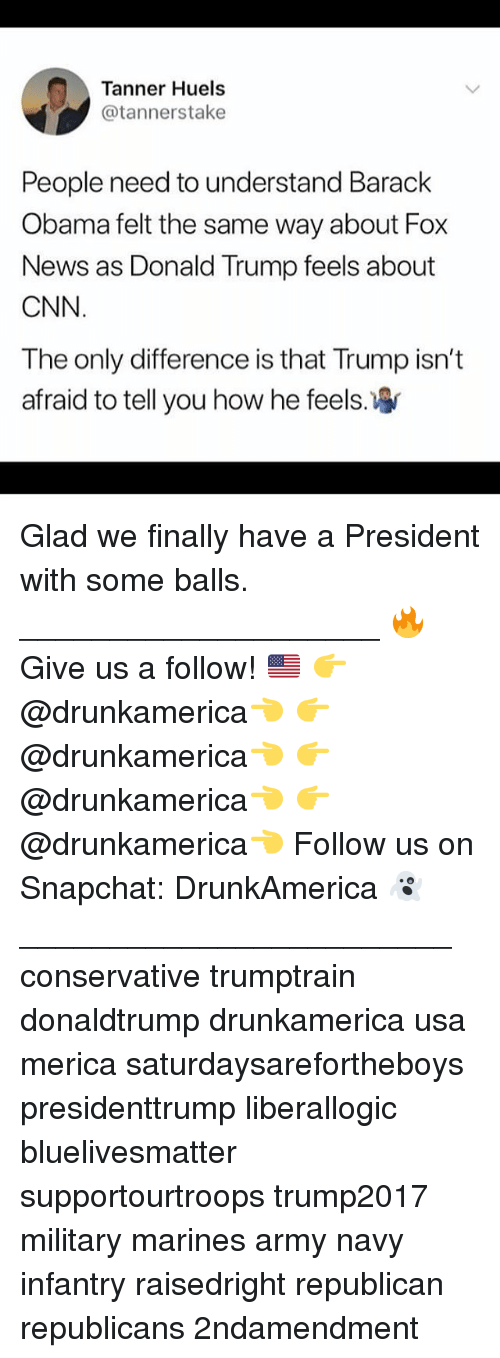 cnn.com, Donald Trump, and Memes: Tanner Huels  @tannerstake  People need to understand Barack  Obama felt the same way about Fox  News as Donald Trump feels about  CNN  The only difference is that Trump isn't  afraid to tell you how he feels Glad we finally have a President with some balls. ____________________ 🔥Give us a follow! 🇺🇸 👉@drunkamerica👈 👉@drunkamerica👈 👉@drunkamerica👈 👉@drunkamerica👈 Follow us on Snapchat: DrunkAmerica 👻 ________________________ conservative trumptrain donaldtrump drunkamerica usa merica saturdaysarefortheboys presidenttrump liberallogic bluelivesmatter supportourtroops trump2017 military marines army navy infantry raisedright republican republicans 2ndamendment