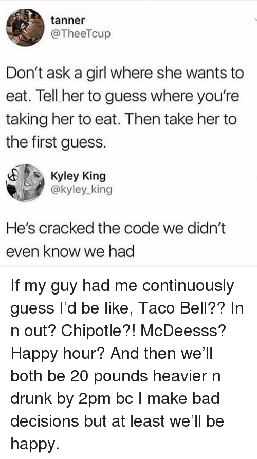 Bad Decisions: tanner  @TheeTcup  Don't ask a girl where she wants to  eat. Tell her to guess where you're  taking her to eat. Then take her to  the first guess.  Kyley King  @kyley king  He's cracked the code we didn't  even know we had If my guy had me continuously guess I'd be like, Taco Bell?? In n out? Chipotle?! McDeesss? Happy hour? And then we'll both be 20 pounds heavier n drunk by 2pm bc I make bad decisions but at least we'll be happy.