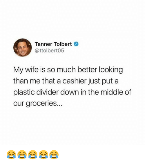 The Middle, Girl Memes, and Wife: Tanner Tolbert  @ttolbert05  My wife is so much better looking  than me that a cashier just put a  plastic divider down in the middle of  our groceries... 😂😂😂😂😂