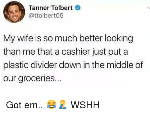 Memes, Wshh, and The Middle: Tanner Tolbert  @ttolbert05  My wife is so much better looking  than me that a cashier just put a  plastic divider down in the middle of  our groceries... Got em.. 😂🤦♂️ WSHH