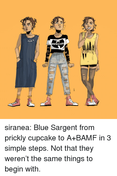 Tans: -TAns siranea:  Blue Sargent from prickly cupcake to A+BAMF in 3 simple steps. Not that they weren't the same things to begin with.