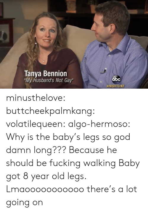 "husbands: Tanya Bennion  My Husband's Not Gay""  HIGH ТИМЕ minusthelove: buttcheekpalmkang:   volatilequeen:   algo-hermoso: Why is the baby's legs so god damn long???  Because he should be fucking walking    Baby got 8 year old legs.    Lmaooooooooooo there's a lot going on"
