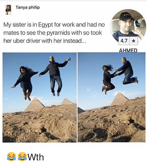 Egyption: Tanya philip  My sister is in Egypt for work and had no  mates to see the pyramids with so took  her uber driver with her instead...  4.7  AHMED 😂😂Wth