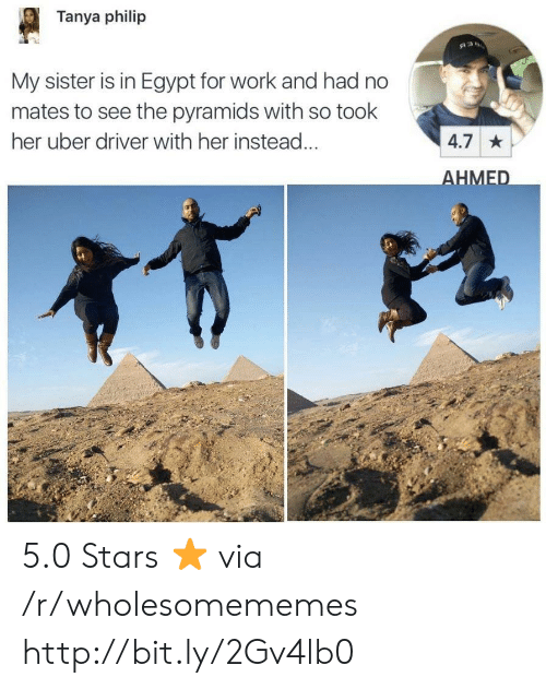 5 0: Tanya philip  My sister is in Egypt for work and had no  mates to see the pyramids with so took  her uber driver with her instead  4.7  HMED 5.0 Stars ⭐️ via /r/wholesomememes http://bit.ly/2Gv4lb0