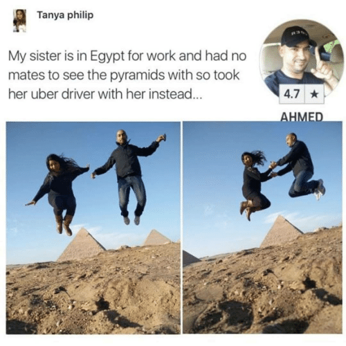 Uber: Tanya philip  My sister is in Egypt for work and had no  mates to see the pyramids with so took  her uber driver with her instead...  4.7 *  AHMED