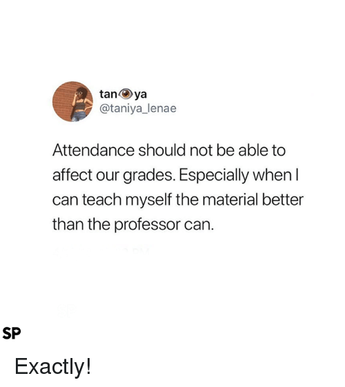 Affect, Can, and Professor: tanya  @taniya_lenae  Attendance should not be able to  affect our grades. Especially when l  can teach myself the material better  than the professor can.  SP Exactly!