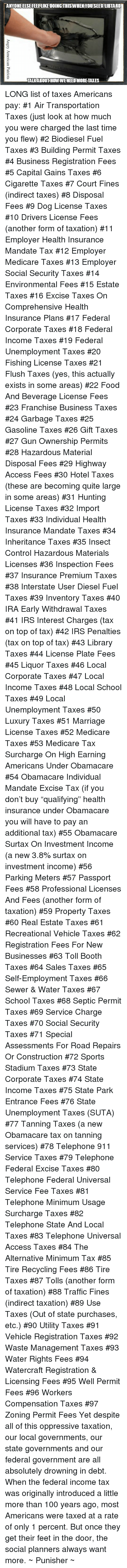 """Anaconda, Food, and Irs: TANYONEELSEFEELLIKEHDOINGTHISWHEN YOU SEEALBTARD  TALKABOUT HOWWENEEDMORE TAXES LONG list of taxes Americans pay:  #1 Air Transportation Taxes (just look at how much you were charged the last time you flew)  #2 Biodiesel Fuel Taxes  #3 Building Permit Taxes  #4 Business Registration Fees  #5 Capital Gains Taxes  #6 Cigarette Taxes  #7 Court Fines (indirect taxes)  #8 Disposal Fees  #9 Dog License Taxes  #10 Drivers License Fees (another form of taxation)  #11 Employer Health Insurance Mandate Tax  #12 Employer Medicare Taxes  #13 Employer Social Security Taxes  #14 Environmental Fees  #15 Estate Taxes  #16 Excise Taxes On Comprehensive Health Insurance Plans  #17 Federal Corporate Taxes  #18 Federal Income Taxes  #19 Federal Unemployment Taxes  #20 Fishing License Taxes  #21 Flush Taxes (yes, this actually exists in some areas)  #22 Food And Beverage License Fees  #23 Franchise Business Taxes  #24 Garbage Taxes  #25 Gasoline Taxes  #26 Gift Taxes  #27 Gun Ownership Permits  #28 Hazardous Material Disposal Fees  #29 Highway Access Fees  #30 Hotel Taxes (these are becoming quite large in some areas)  #31 Hunting License Taxes  #32 Import Taxes  #33 Individual Health Insurance Mandate Taxes  #34 Inheritance Taxes  #35 Insect Control Hazardous Materials Licenses  #36 Inspection Fees  #37 Insurance Premium Taxes  #38 Interstate User Diesel Fuel Taxes  #39 Inventory Taxes  #40 IRA Early Withdrawal Taxes  #41 IRS Interest Charges (tax on top of tax)  #42 IRS Penalties (tax on top of tax)  #43 Library Taxes  #44 License Plate Fees  #45 Liquor Taxes  #46 Local Corporate Taxes  #47 Local Income Taxes  #48 Local School Taxes  #49 Local Unemployment Taxes  #50 Luxury Taxes  #51 Marriage License Taxes  #52 Medicare Taxes  #53 Medicare Tax Surcharge On High Earning Americans Under Obamacare  #54 Obamacare Individual Mandate Excise Tax (if you don't buy """"qualifying"""" health insurance under Obamacare you will have to pay an additional tax)  #55 Obamacare Sur"""