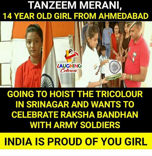 Soldiers, Army, and Girl: TANZEEM MERANI,  14 YEAR OLD GIRL FROM AHMEDABAD  LAUGHING  GOING TO HOIST THE TRICOLOUR  IN SRINAGAR AND WANTS TO  CELEBRATE RAKSHA BANDHAN  WITH ARMY SOLDIERS  INDIA IS PROUD OF YOU GIRL