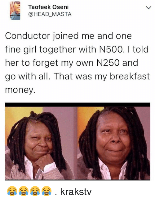 Head, Memes, and Money: Taofeek Oseni  @HEAD_MASTA  Conductor joined me and one  fine girl together with N500. I told  her to forget my own N250 and  go with all. That was my breakfast  money. 😂😂😂😂 . krakstv