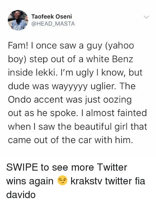 Beautiful, Dude, and Fam: Taofeek Oseni  @HEAD_MASTA  Fam! I once saw a guy (yahoo  boy) step out of a white Benz  inside lekki. I'm ugly I know, but  dude was wayyyyy uglier. The  Ondo accent was just oozing  out as he spoke. I almost fainted  when I saw the beautiful girl that  came out of the car with him. SWIPE to see more Twitter wins again 😏 krakstv twitter fia davido