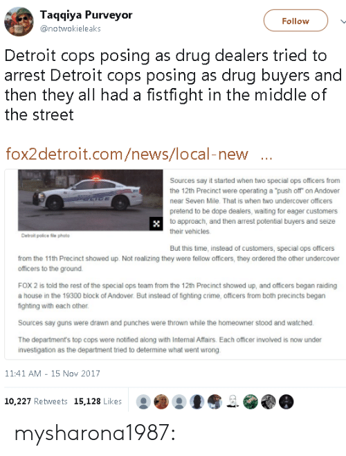 """ops: Taqqiya Purveyor  @notwokieleaks  Follow  Detroit cops posing as drug dealers tried to  arrest Detroit cops posing as drug buyers and  then they all had a fistfight in the middle of  the street  fox2detroit.com/news/local-new  Sources say it started when two special ops officers from  the 12th Precinct were operating a """"push off on Andover  near Seven Mile. That is when two undercover officers  pretend to be dope dealers, waiting for eager customers  to approach, and then arrest potential buyers and seize  their vehicles  Detrait police file photo  But this time, instead of customers, special ops officers  from the 11th Precinct showed up. Not realizing they were fellow officers, they ordered the other undercover  officers to the ground.  FOX 2 is told the rest of the special ops team from the 12th Precinct showed up, and officers began raiding  a house in the 19300 block of Andover. But instead of fighting crime, officers from both precincts begarn  fighting with each other  Sources say guns were drawn and punches were thrown while the homeowner stood and watched  The department's top cops were notified along with Internal Affairs. Each officer involved is now under  investigation as the department tried to determine what went wrong  11:41 AM - 15 Nov 2017  10.227 Retweets 15,128 Likes mysharona1987:"""