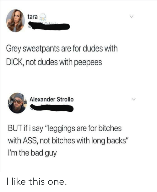 """Grey Sweatpants: tara  Grey sweatpants are for dudes with  DICK, not dudes with peepees  Alexander Strollo  BUT if i say """"leggings are for bitches  with ASS, not bitches with long backs""""  I'm the bad guy I like this one."""