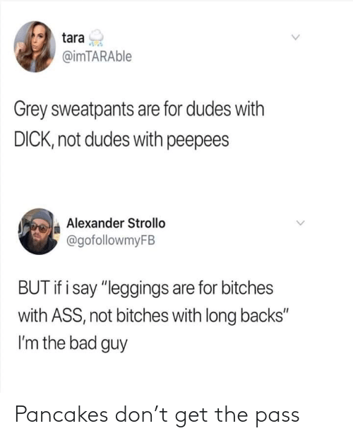 """Grey Sweatpants: tara  @imTARAble  Grey sweatpants are for dudes with  DICK, not dudes with peepees  Alexander Strollo  @gofollowmyFB  BUT if i say """"leggings are for bitches  with ASS, not bitches with long backs""""  I'm the bad guy Pancakes don't get the pass"""