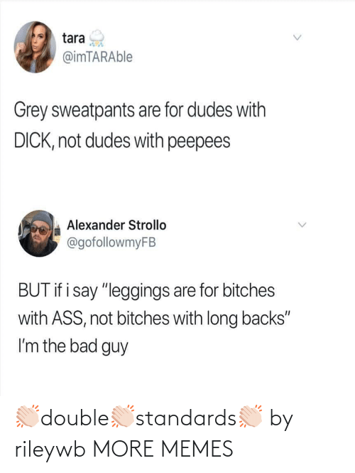 """Grey Sweatpants: tara  @imTARAble  Grey sweatpants are for dudes with  DICK, not dudes with peepees  Alexander Strollo  @gofollowmyFB  BUT if i say """"leggings are for bitches  with ASS, not bitches with long backs""""  I'm the bad guy 👏🏻double👏🏻standards👏🏻 by rileywb MORE MEMES"""