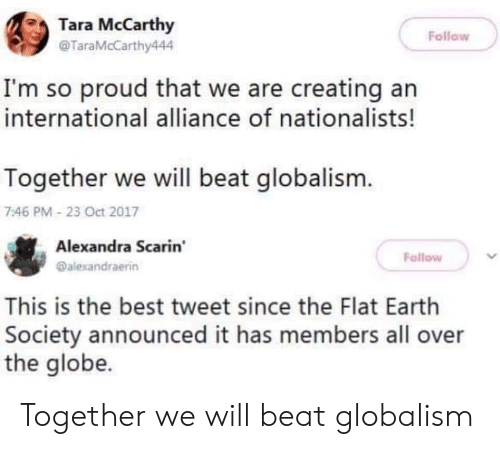 Globalism: Tara McCarthy  @TaraMcCarthy444  Follow  I'm so proud that we are creating an  international alliance of nationalists!  Together we will beat globalism.  7:46 PM 23 Oct 2017  Alexandra Scarin  @alexandraerin  Follow  This is the best tweet since the Flat Earth  Society announced it has members all over  the globe. Together we will beat globalism