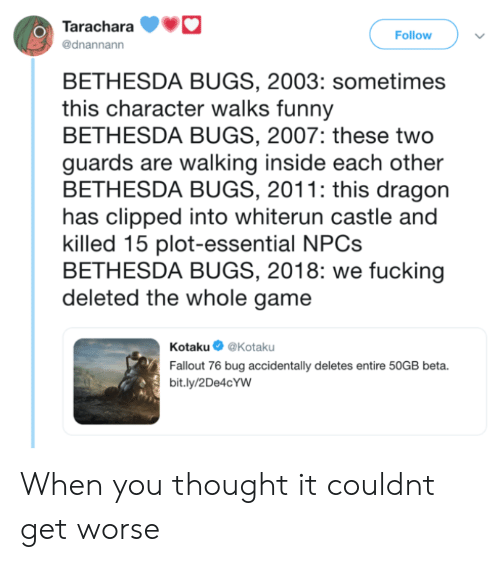 kotaku: Tarachara  @dnannann  O)  Follow  BETHESDA BUGS, 2003: sometimes  this character walks funny  BETHESDA BUGS, 2007: these two  guards are walking inside each other  BETHESDA BUGS, 2011: this dragon  has clipped into whiterun castle and  killed 15 plot-essential NPC:s  BETHESDA BUGS, 2018: we fucking  deleted the whole game  Kotaku@Kotaku  Fallout 76 bug accidentally deletes entire 50GB beta.  bit.ly/2De4cYW When you thought it couldnt get worse