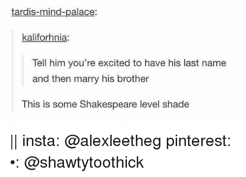 Tardis: tardis-mind-palace:  kaliforhnia:  Tell him you're excited to have his last name  and then marry his brother  This is some Shakespeare level shade || insta: @alexleetheg pinterest: •: @shawtytoothick ♕♡