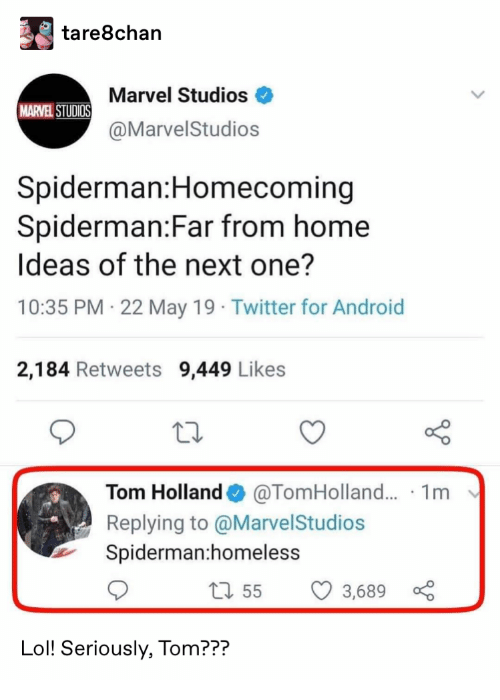 marvel studios: tare8chan  Marvel Studios  MARVEL STUDIOS  @MarvelStudios  Spiderman:Homecoming  Spiderman:Far from home  Ideas of the next one?  10:35 PM 22 May 19 Twitter for Android  2,184 Retweets 9,449 Likes  @TomHolland... 1m  Tom Holland  Replying to @MarvelStudios  Spiderman:homeless  1155  3,689  Lol! Seriously, Tom???