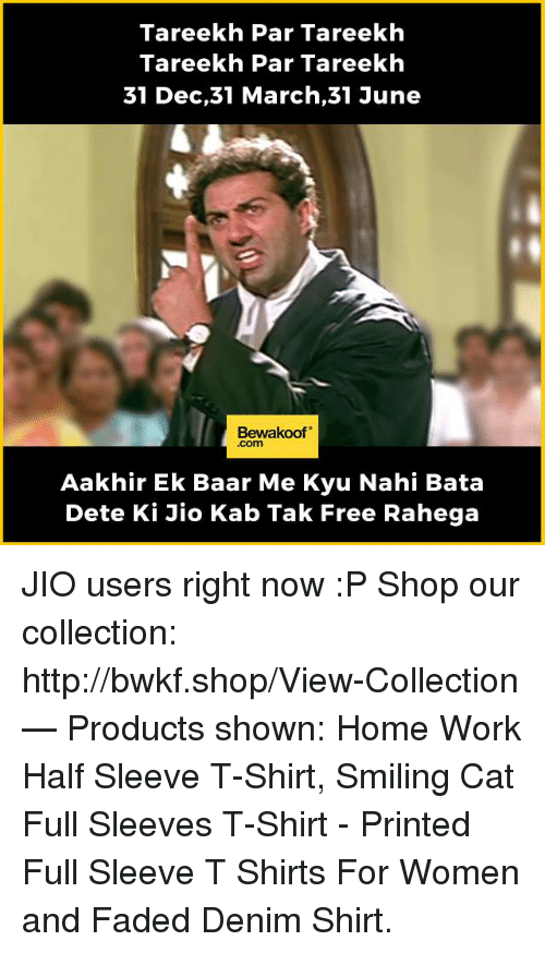 Memes, Work, and Faded: Tareekh Par Tareekh  Tareekh Par Tareekh  31 Dec,31 March, 31 June  Bewakoof  Aakhir Ek Baar Me Kyu Nahi Bata  Dete Ki Jio Kab Tak Free Rahega JIO users right now :P  Shop our collection: http://bwkf.shop/View-Collection   — Products shown: Home Work Half Sleeve T-Shirt,  Smiling Cat Full Sleeves T-Shirt  - Printed Full Sleeve T Shirts For Women   and Faded Denim Shirt.
