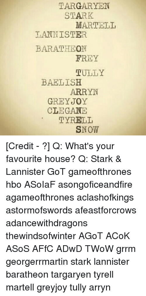 Hbo, Memes, and Asos: TARGARYEN  STARK  MARTRII,  LANNISTER  BAR ATHLON  FREY  TULLY  BAELISH  ARRYN  GREY JOY  CIEGANE  TYRELL  SNOW [Credit - ?] Q: What's your favourite house? Q: Stark & Lannister GoT gameofthrones hbo ASoIaF asongoficeandfire agameofthrones aclashofkings astormofswords afeastforcrows adancewithdragons thewindsofwinter AGoT ACoK ASoS AFfC ADwD TWoW grrm georgerrmartin stark lannister baratheon targaryen tyrell martell greyjoy tully arryn