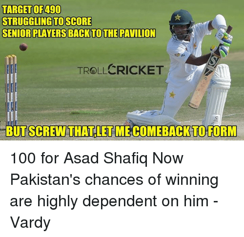 vardy: TARGET OF 490  STRUGGLING TOSCORE  SENIOR PLAYERS BACK TO THE PAWILION  TROLLCRICKET  BUTSCREWTHATLETMECOMEBACK TO FORM 100 for Asad Shafiq  Now Pakistan's chances of winning are highly dependent on him  -Vardy
