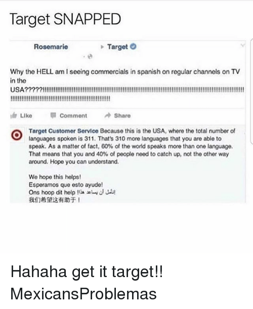 Memes, Spanish, and Target: Target SNAPPED  Rosemarie  TargetO  Why the HELL am I seeing commercials in spanish on regular channels on TV  in the  USA?????!!!!  ide Like  뛔 Comment  /÷Share  Target Customer Service Because this is the USA, where the total number of  languages spoken is 311. That's 310 more languages that you are able to  speak. As a matter of fact, 60% of the world speaks more than one language.  That means that you and 40% of people need to catch up, not the other way  around. Hope you can understand.  We hope this helps!  Esperamos que esto ayude!  Ons hoop dit help !iaエund Ju!  我们希望这有助于! Hahaha get it target!! MexicansProblemas