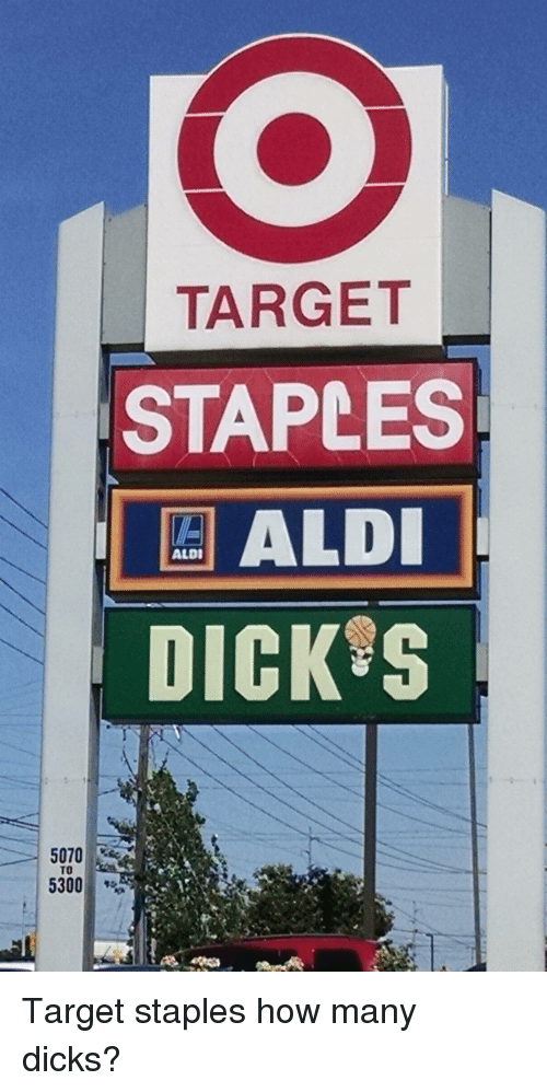 Funny, Target, and Aldi: TARGET  STAPLES  ALDI  ALDI  DICK S  5070  TO  5300 Target staples how many dicks?