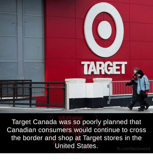 consumate: TARGET  Target Canada was so poorly planned that  Canadian consumers would continue to cross  the border and shop at Target stores in the  United States.  fb.com/facts Weird