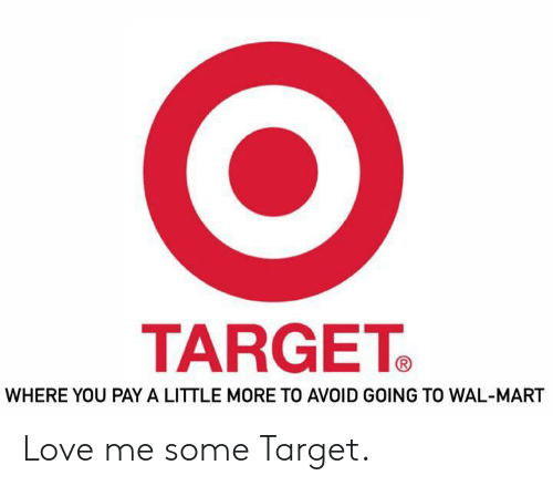 wal mart: TARGET  WHERE YOU PAY A LITTLE MORE TO AVOID GOING TO WAL-MART Love me some Target.