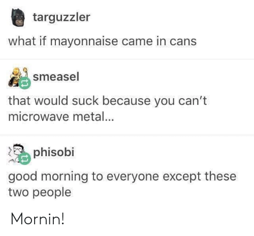 Cans: targuzzler  what if mayonnaise came in cans  smeasel  that would suck because you can't  microwave metal...  phisobi  good morning to everyone except these  two people Mornin!