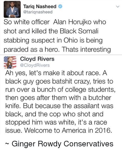 welcome to america: Tariq Nasheed  Catariqnasheed  So white officer Alan Horujko who  shot and killed the Black Somali  stabbing suspect in Ohio is being  paraded as a hero. Thats interesting  Cloyd Rivers  @Cloyd Rivers  Ah yes, let's make it about race. A  black guy goes batshit crazy, tries to  run over a bunch of college students,  then goes after them with a butcher  knife. But because the assailant was  black, and the cop who shot and  stopped him was white, it's a race  issue. Welcome to America in 2016. ~ Ginger  Rowdy Conservatives