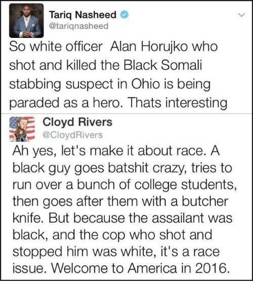 welcome to america: Tariq Nasheed  Cotariq nasheed  So white officer Alan Horujko who  shot and killed the Black Somali  stabbing suspect in Ohio is being  paraded as a hero. Thats interesting  Cloyd Rivers  @Cloyd Rivers  Ah yes, let's make it about race. A  black guy goes batshit crazy, tries to  run over a bunch of college students,  then goes after them with a butcher  knife. But because the assailant was  black, and the cop who shot and  stopped him was white, it's a race  issue. Welcome to America in 2016.