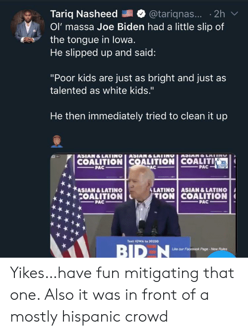 "hispanic: Tariq Nasheed  Ol' massa Joe Biden had a little slip of  the tongue in lowa.  He slipped up and said:  @tariqnas... 2h  ""Poor kids are just as bright and just as  talented as white kids.""  He then immediately tried to clean it up  ASIAN&LATINO ASIAN&LATING  COALITION COALITION COALITI  PAC  ASIANO LAIIN  PAC  PAC  &LATINO ASIAN &LATINO  TION COALITION  ASIAN &LATINO  COALITION  PAC  PAC  Text 1OWA to 30330  BID N  Like our Facebook Page-New Rules Yikes…have fun mitigating that one. Also it was in front of a mostly hispanic crowd"