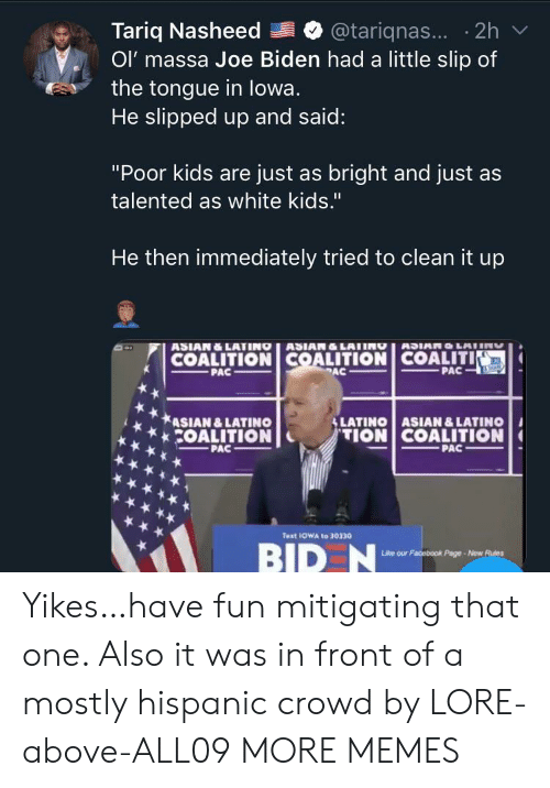 "hispanic: Tariq Nasheed  Ol' massa Joe Biden had a little slip of  the tongue in lowa.  He slipped up and said:  @tariqnas... 2h  ""Poor kids are just as bright and just as  talented as white kids.""  He then immediately tried to clean it up  ASIAN&LATINO ASIAN&LATING  COALITION COALITION COALITIN  PAC  ANUNTOMICH  PAC  PAC  SLATINO ASIAN &LATINO  ASIAN &LATINO  COALITION  TION COALITION  PAC  PAC  Text 1OWA to 30330  BID N  Like our Facebook Page-New Rues Yikes…have fun mitigating that one. Also it was in front of a mostly hispanic crowd by LORE-above-ALL09 MORE MEMES"