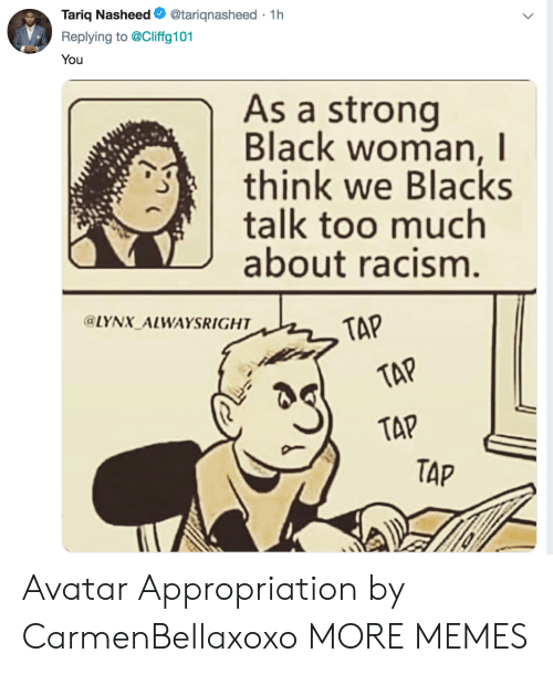 appropriation: Tariq Nasheed. @tarignasheed . 1 h  Replying to @Cliffg101  You  As a strong  Black woman, I  think we Blacks  talk too much  about racism  LYNX ALWAYSRIGHT  TAP  TAP  TAP Avatar Appropriation by CarmenBellaxoxo MORE MEMES
