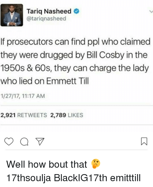 Bill Cosby, Memes, and 🤖: Tariq Nasheed  @tariq nasheed  If prosecutors can find ppl who claimed  they were drugged by Bill Cosby in the  1950s & 60s, they can charge the lady  who lied on Emmett Till  1/27/17, 11:17 AM  2,921  RETWEETS 2,789  LIKES Well how bout that 🤔 17thsoulja BlackIG17th emitttill