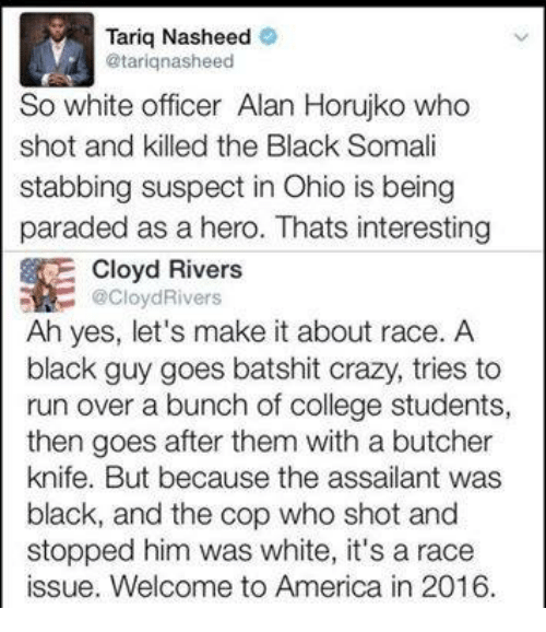 welcome to america: Tariq Nasheed  @tariq nasheed  So white officer Alan Horujko who  shot and killed the Black Somali  stabbing suspect in Ohio is being  paraded as a hero. Thats interesting  Cloyd Rivers  R Cloy Rivers  Ah yes, let's make it about race. A  black guy goes batshit crazy, tries to  run over a bunch of college students,  then goes after them with a butcher  knife. But because the assailant was  black, and the cop who shot and  stopped him was white, it's a race  issue. Welcome to America in 2016.