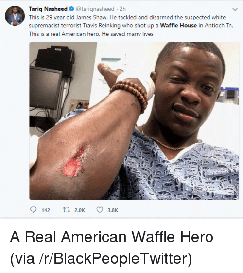 Blackpeopletwitter, Waffle House, and American: Tariq Nasheed@tariqnasheed 2h  This is 29 year old James Shaw. He tackled and disarmed the suspected white  supremacist terrorist Travis Reinking who shot up a Waffle House in Antioch Tn.  This is a real American hero. He saved many lives  142 t2.0K3.8K <p>A Real American Waffle Hero (via /r/BlackPeopleTwitter)</p>