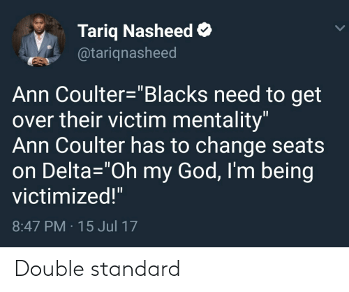 "Coulter: Tariq Nasheed  @tariqnasheed  Ann Coulter-""Blacks need to get  over their victim mentality""  Ann Coulter has to change seats  on Delta-""Oh my God, I'm being  victimized!""  8:47 PM 15 Jul 17 Double standard"