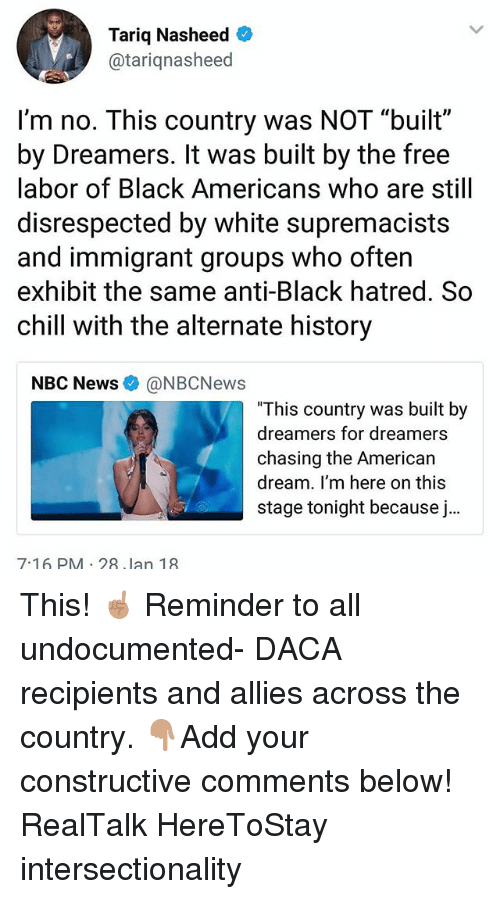 "Chill, Memes, and News: Tariq Nasheed  @tariqnasheed  I'm no. This country was NOT ""built""  by Dreamers. It was built by the free  labor of Black Americans who are still  disrespected by white supremacists  and immigrant groups who often  exhibit the same anti-Black hatred. So  chill with the alternate history  NBC News@NBCNews  This country was built by  dreamers for dreamers  chasing the Americar  dream. I'm here on this  stage tonight because j..  7-16 PM 28 lan 19 This! ☝🏽 Reminder to all undocumented- DACA recipients and allies across the country. 👇🏽Add your constructive comments below! RealTalk HereToStay intersectionality"