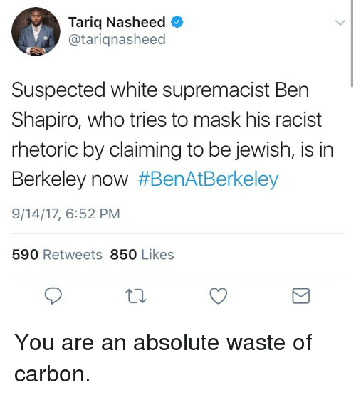Berkeley: Tariq Nasheed  @tariqnasheed  Suspected white supremacist Ben  Shapiro, who tries to mask his racist  rhetoric by claiming to be jewish, is in  Berkeley now #BenAtBerkeley  9/14/17, 6:52 PM  590 Retweets 850 Likes <p>You are an absolute waste of carbon.</p>