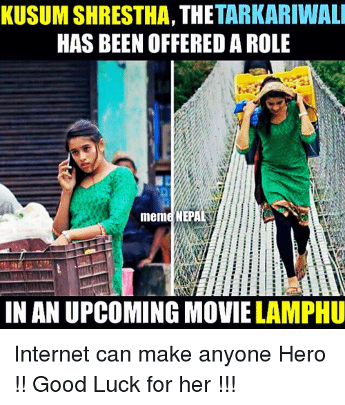 upcoming movies: TARKARIWALI  KUSUM SHRESTHA, THE  HAS BEEN OFFERED A ROLE  meme NEPA  IN AN UPCOMING MOVIE LAMPHU Internet can make anyone Hero !! Good Luck for her !!!