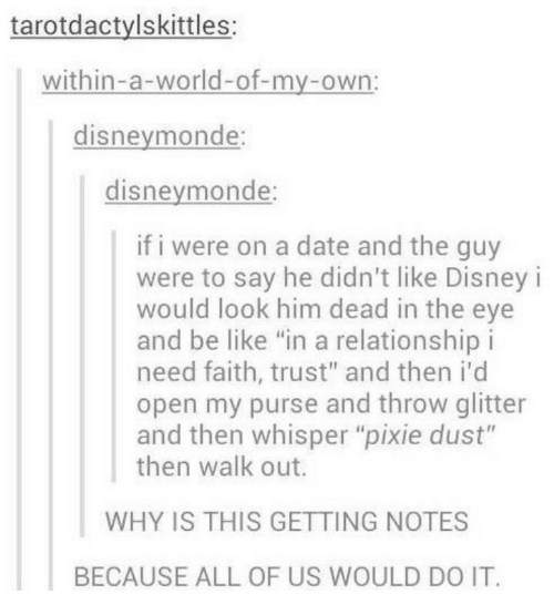 "Be Like, Disney, and Date: tarotdactylskittles:  within-a-world-of-my-own:  disneymonde  disneymonde:  if i were on a date and the guy  were to say he didn't like Disney i  would look him dead in the eye  and be like ""in a relationship i  need faith, trust"" and then i'd  open my purse and throw glitter  and then whisper ""pixie dust""  then walk out.  WHY IS THIS GETTING NOTES  BECAUSE ALL OF US WOULD DO IT."