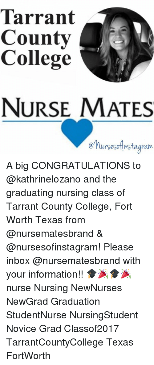 College, Memes, and Congratulations: Tarrant  County  College  NURSE MATES  rsesDHnstagram A big CONGRATULATIONS to @kathrinelozano and the graduating nursing class of Tarrant County College, Fort Worth Texas from @nursematesbrand & @nursesofinstagram! Please inbox @nursematesbrand with your information!! 🎓🎉🎓🎉 nurse Nursing NewNurses NewGrad Graduation StudentNurse NursingStudent Novice Grad Classof2017 TarrantCountyCollege Texas FortWorth