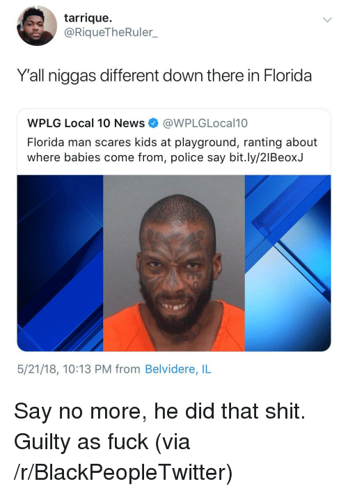 ranting: tarrique.  @RiqueTheRuler.  Y'all niggas different down there in Florida  WPLG Local 10 News@WPLGLocal10  Florida man scares kids at playground, ranting about  where babies come from, police say bit.ly/2lBeoxJ  5/21/18, 10:13 PM from Belvidere, IL <p>Say no more, he did that shit. Guilty as fuck (via /r/BlackPeopleTwitter)</p>