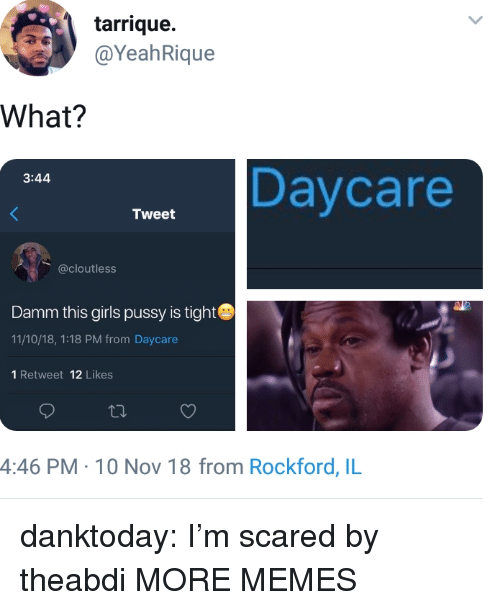 Damm: tarrique.  @YeahRique  What?  Daycare  3:44  Tweet  @cloutless  Damm this girls pussy is tight  11/10/18, 1:18 PM from Daycare  1 Retweet 12 Likes  4:46 PM- 10 Nov 18 from Rockford, IL danktoday:  I'm scared by theabdi MORE MEMES