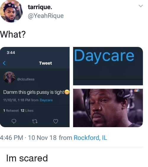 Damm: tarrique.  @YeahRique  What?  Daycare  3:44  Tweet  @cloutless  Damm this girls pussy is tight  11/10/18, 1:18 PM from Daycare  1 Retweet 12 Likes  4:46 PM- 10 Nov 18 from Rockford, IL Im scared