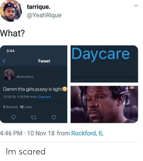 Damm: tarrique.  @YeahRique  What?  Daycare  3:44  Tweet  @cloutless  Damm this girls pussy is tight  11/10/18, 1:18 PM from Daycare  1 Retweet 12 Likes  4:46 PM 10 Nov 18 from Rockford, IlL Im scared