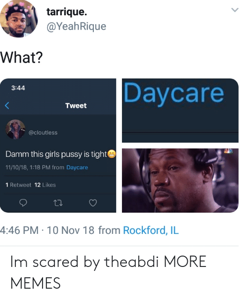 Damm: tarrique.  @YeahRique  What?  Daycare  3:44  Tweet  @cloutless  Damm this girls pussy is tight  11/10/18, 1:18 PM from Daycare  1 Retweet 12 Likes  4:46 PM- 10 Nov 18 from Rockford, IL Im scared by theabdi MORE MEMES
