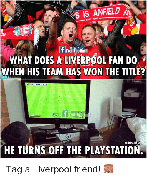 tars: TARS EST 1892  f TrollFootball  WHAT DOES A LIVERPOOL FAN DO  WHEN HIS TEAM HAS WON THE TITLE?  #IBRAHIM  HE TURNS OFF THE PLAYSTATION. Tag a Liverpool friend! 🙈